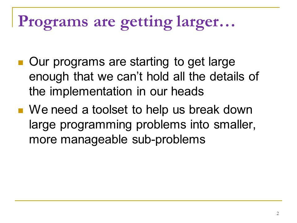 Programs are getting larger… Our programs are starting to get large enough that we can't hold all the details of the implementation in our heads We ne
