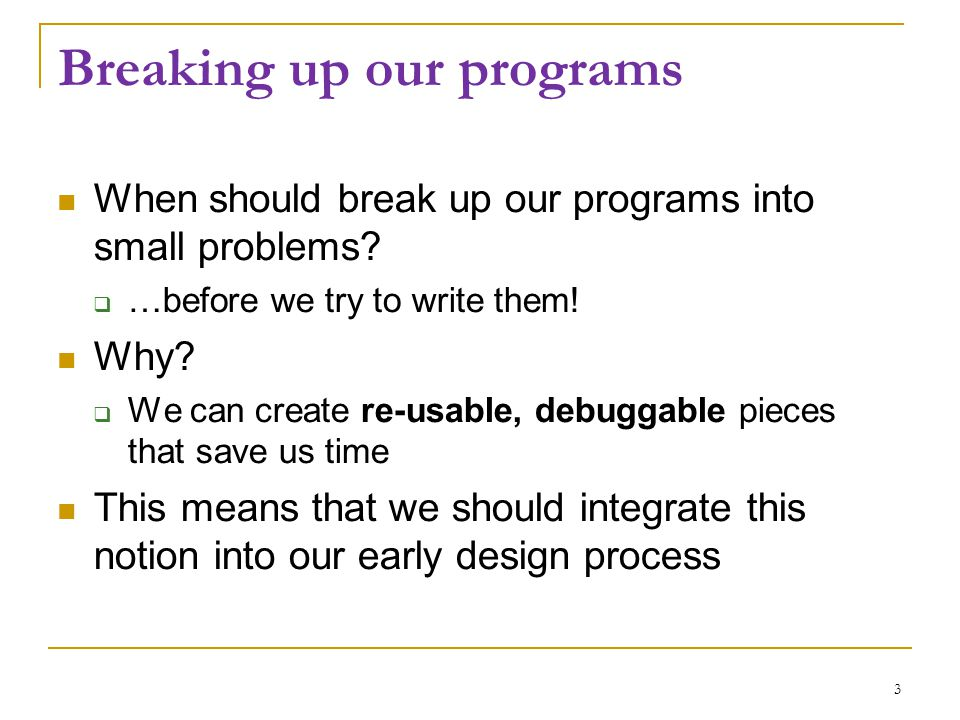 Breaking up our programs When should break up our programs into small problems?  …before we try to write them! Why?  We can create re-usable, debugg