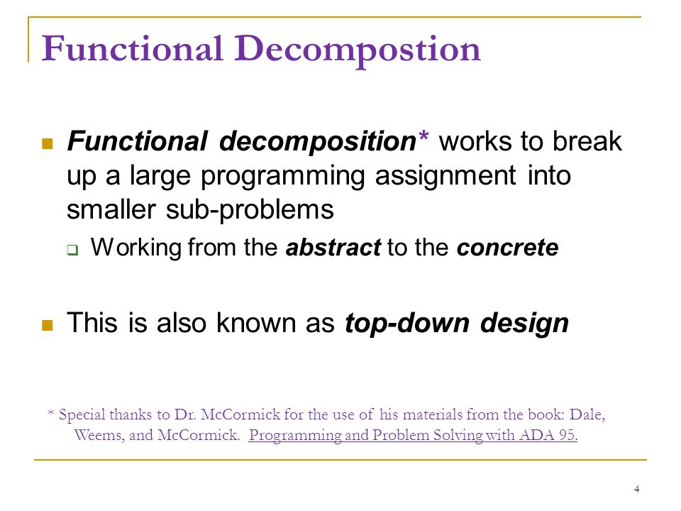 Functional Decompostion Functional decomposition* works to break up a large programming assignment into smaller sub-problems  Working from the abstra