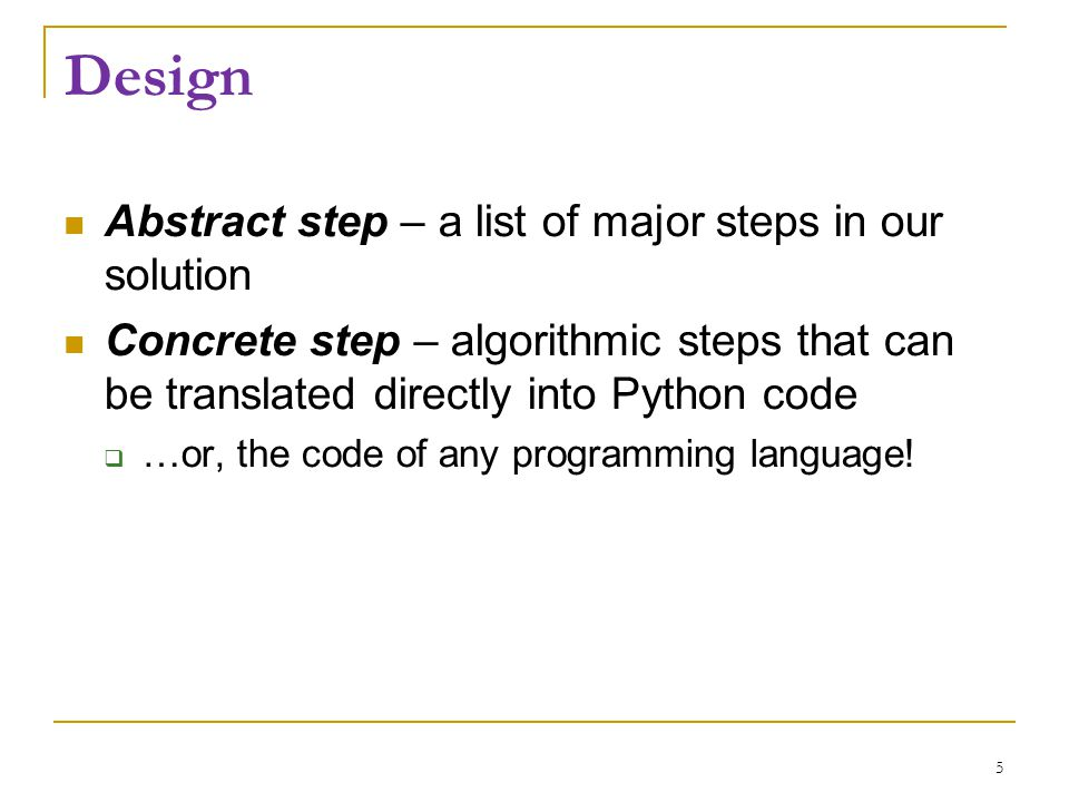 Design Abstract step – a list of major steps in our solution Concrete step – algorithmic steps that can be translated directly into Python code  …or,