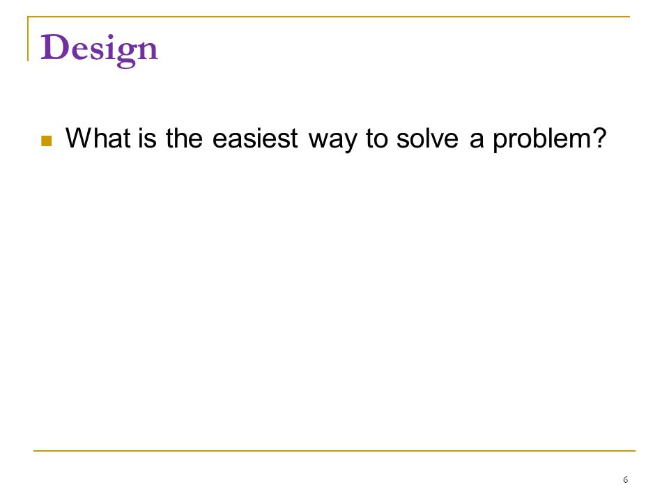 Design What is the easiest way to solve a problem.
