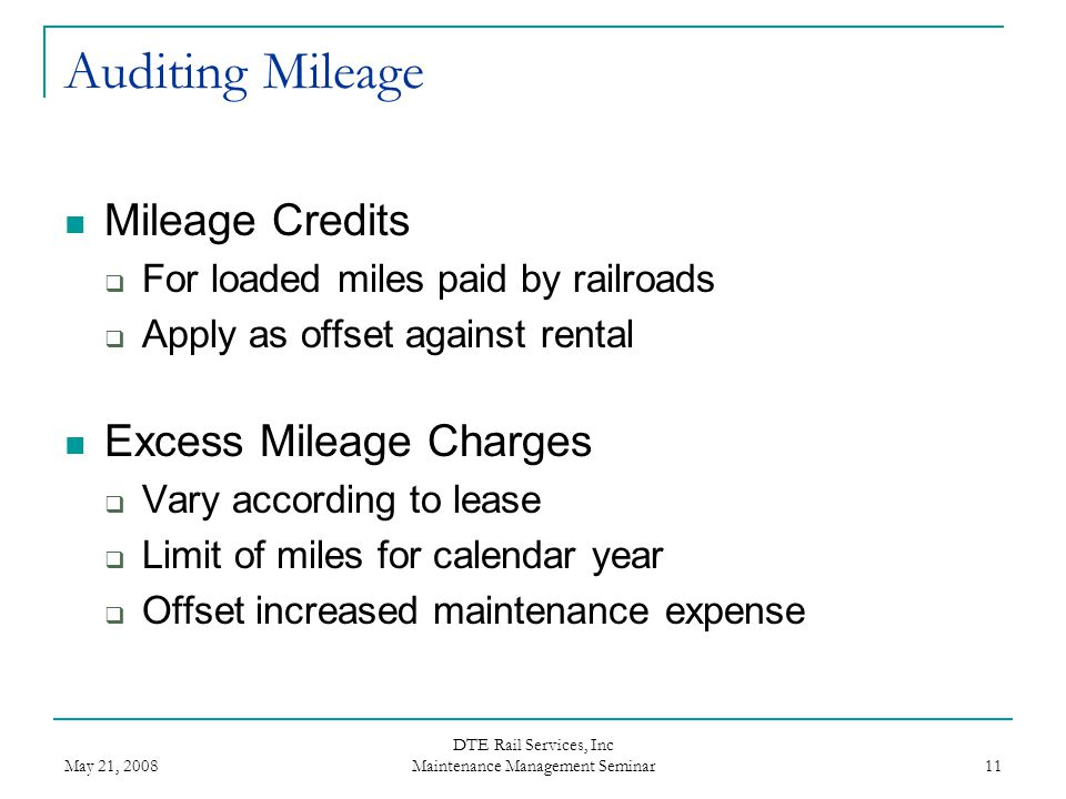 May 21, 2008 DTE Rail Services, Inc Maintenance Management Seminar 11 Auditing Mileage Mileage Credits  For loaded miles paid by railroads  Apply as