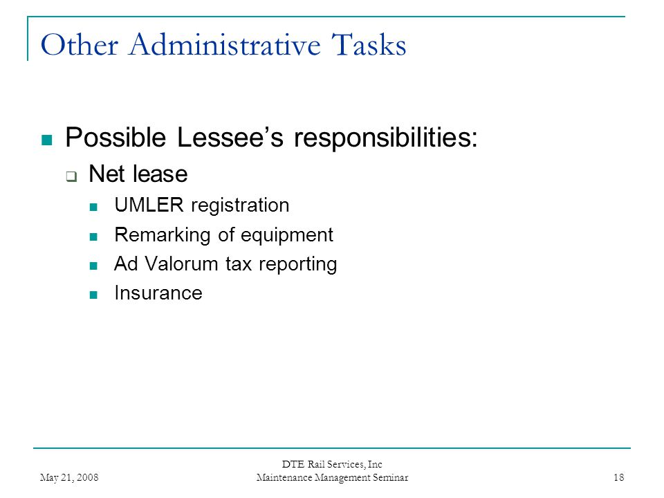 May 21, 2008 DTE Rail Services, Inc Maintenance Management Seminar 18 Other Administrative Tasks Possible Lessee's responsibilities:  Net lease UMLER