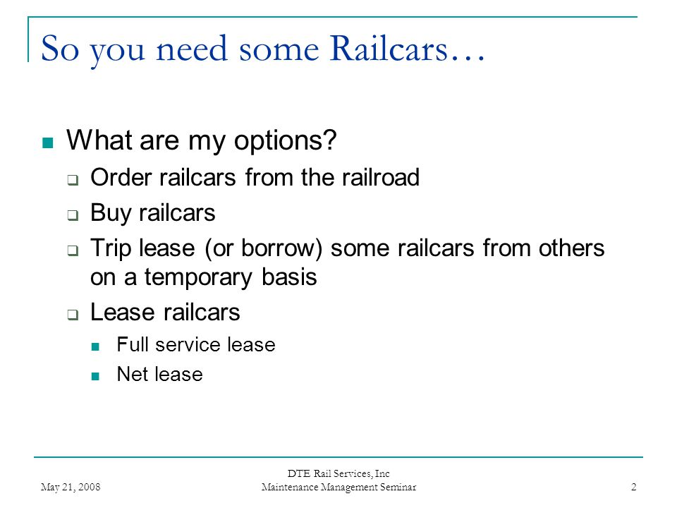 May 21, 2008 DTE Rail Services, Inc Maintenance Management Seminar 2 So you need some Railcars… What are my options?  Order railcars from the railroa