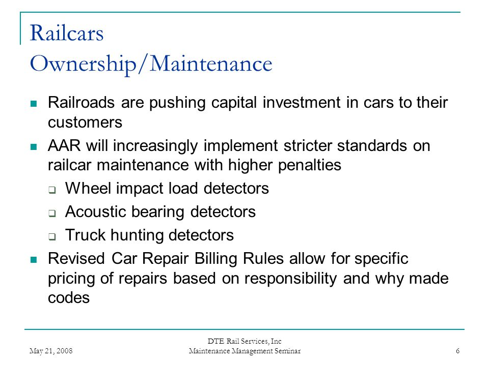 May 21, 2008 DTE Rail Services, Inc Maintenance Management Seminar 6 Railcars Ownership/Maintenance Railroads are pushing capital investment in cars t