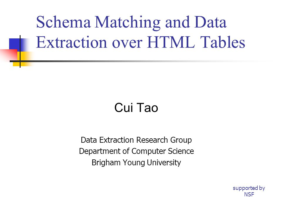 Schema Matching and Data Extraction over HTML Tables Cui Tao Data Extraction Research Group Department of Computer Science Brigham Young University supported by NSF