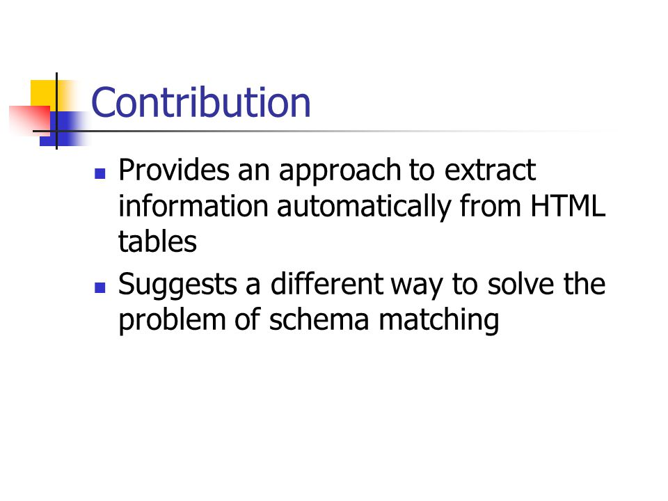 Contribution Provides an approach to extract information automatically from HTML tables Suggests a different way to solve the problem of schema matching