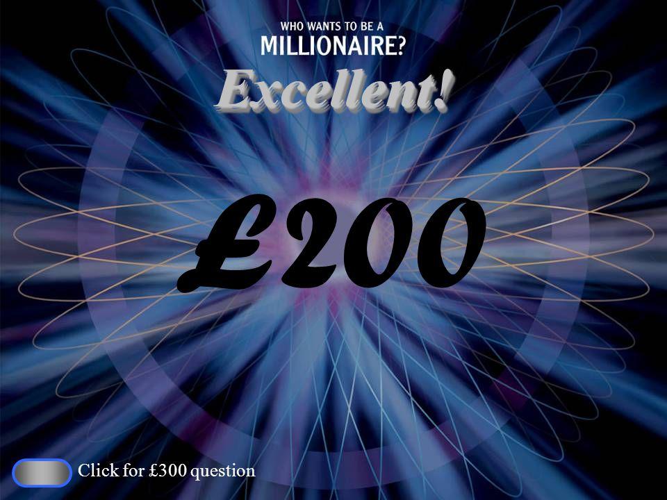 Excellent!Excellent! £200 Click for £300 question