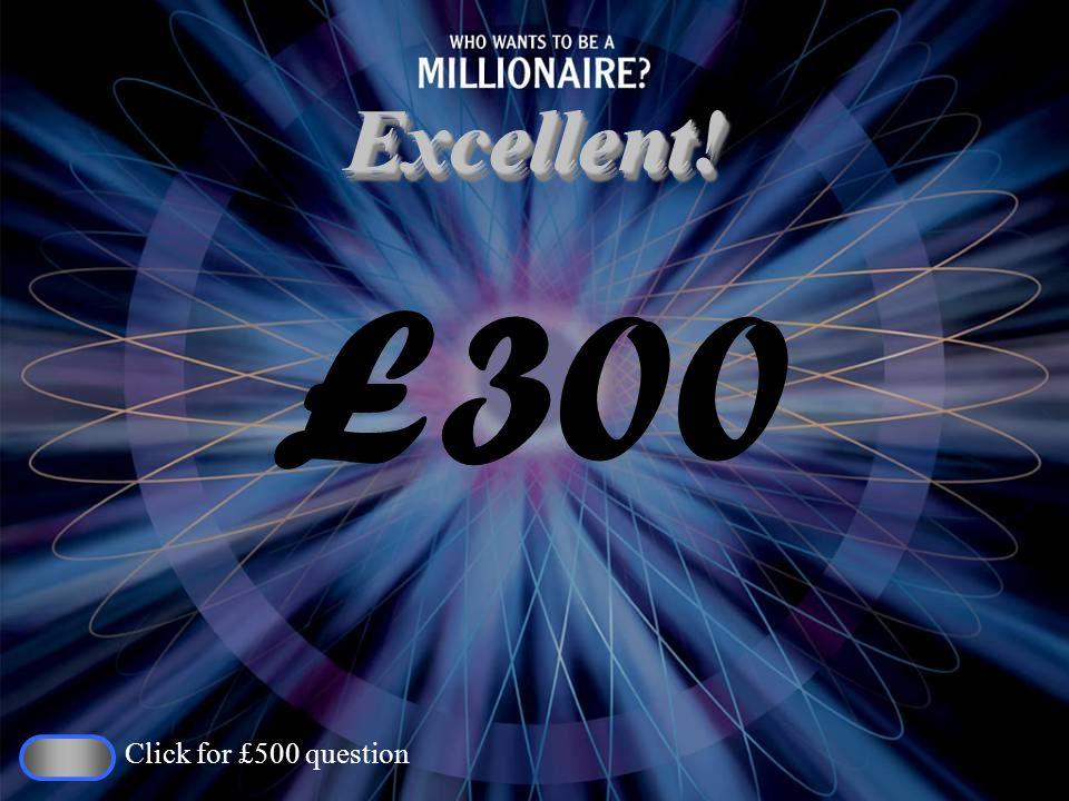 Excellent!Excellent! £300 Click for £500 question