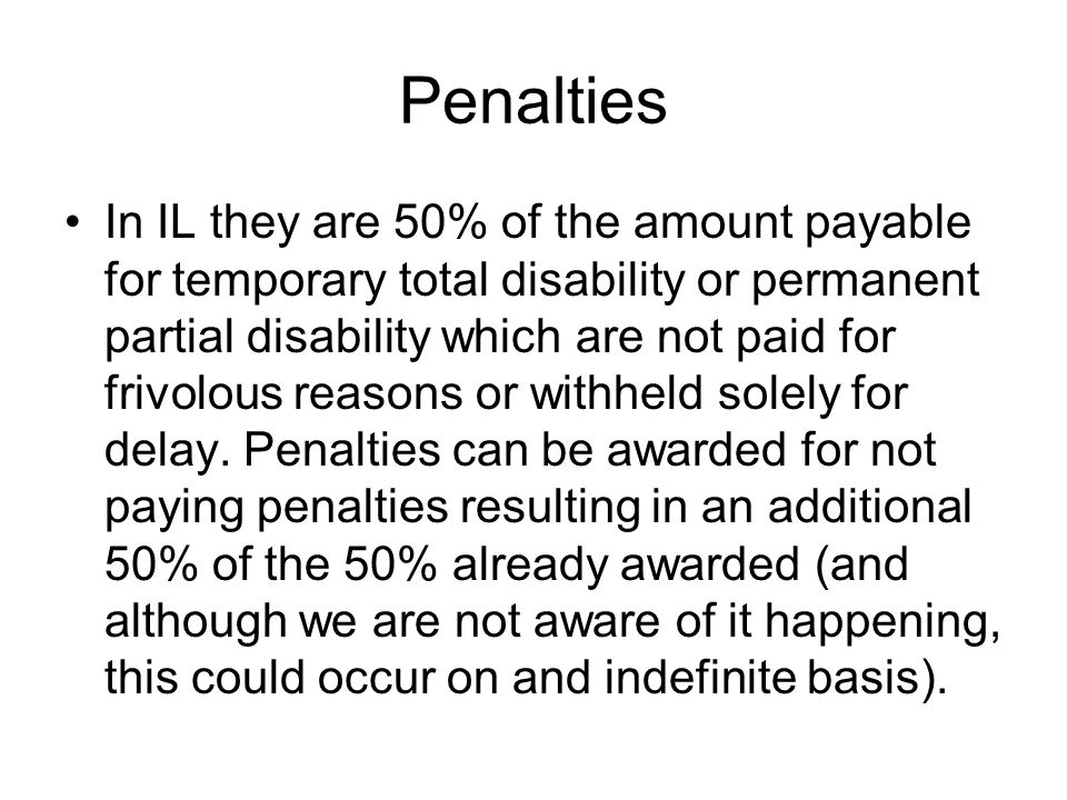 Penalties In IL they are 50% of the amount payable for temporary total disability or permanent partial disability which are not paid for frivolous reasons or withheld solely for delay.