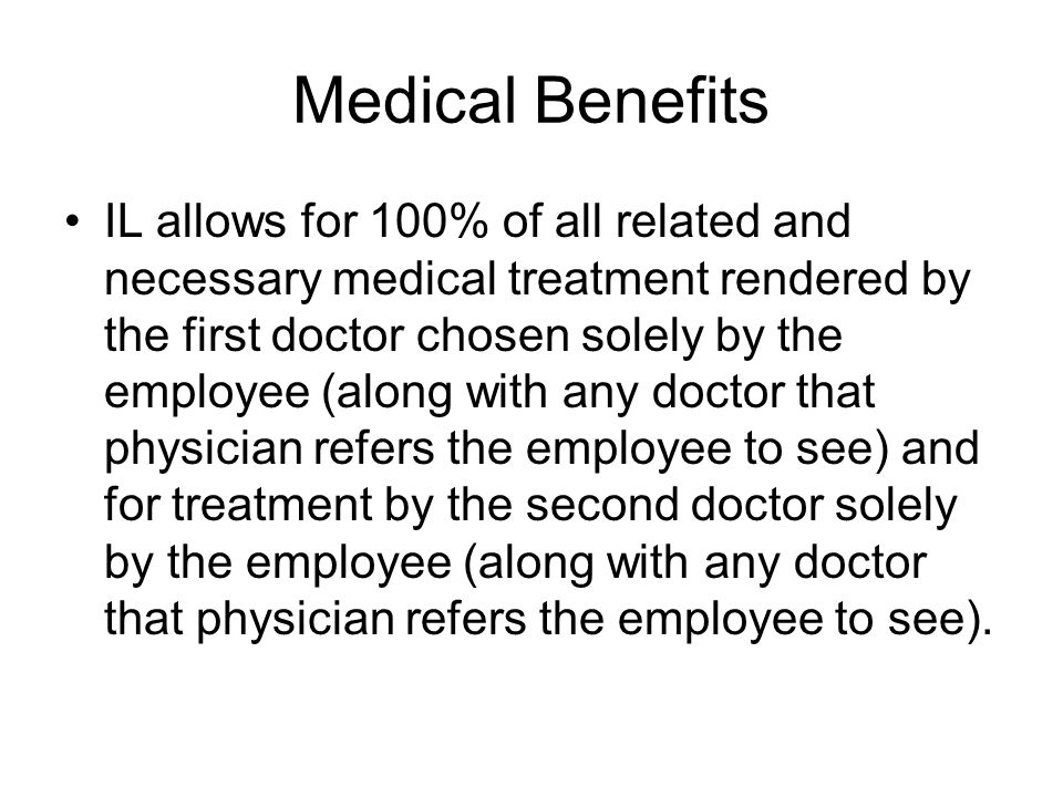 Medical Benefits IL allows for 100% of all related and necessary medical treatment rendered by the first doctor chosen solely by the employee (along with any doctor that physician refers the employee to see) and for treatment by the second doctor solely by the employee (along with any doctor that physician refers the employee to see).