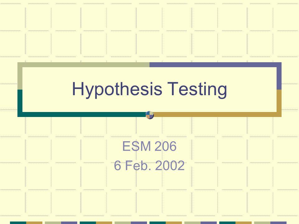Hypothesis Testing ESM 206 6 Feb. 2002