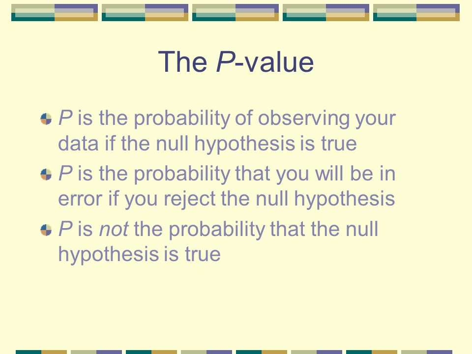 The P-value P is the probability of observing your data if the null hypothesis is true P is the probability that you will be in error if you reject the null hypothesis P is not the probability that the null hypothesis is true