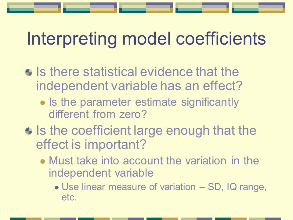 Interpreting model coefficients Is there statistical evidence that the independent variable has an effect.