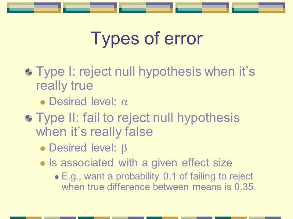 Types of error Type I: reject null hypothesis when it's really true Desired level:  Type II: fail to reject null hypothesis when it's really false Desired level:  Is associated with a given effect size E.g., want a probability 0.1 of failing to reject when true difference between means is 0.35.