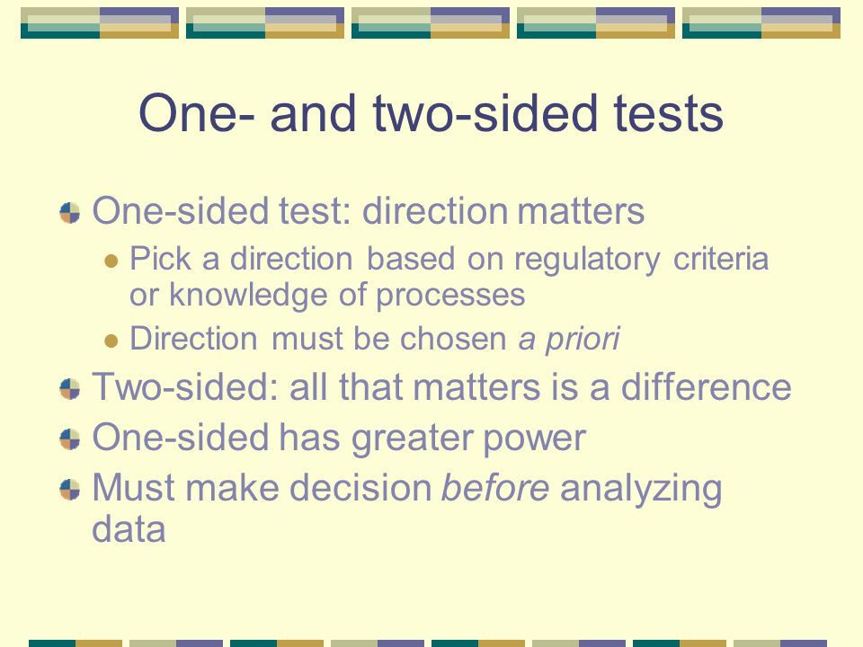 One- and two-sided tests One-sided test: direction matters Pick a direction based on regulatory criteria or knowledge of processes Direction must be chosen a priori Two-sided: all that matters is a difference One-sided has greater power Must make decision before analyzing data