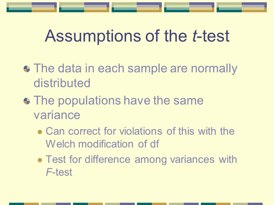 Assumptions of the t-test The data in each sample are normally distributed The populations have the same variance Can correct for violations of this with the Welch modification of df Test for difference among variances with F-test