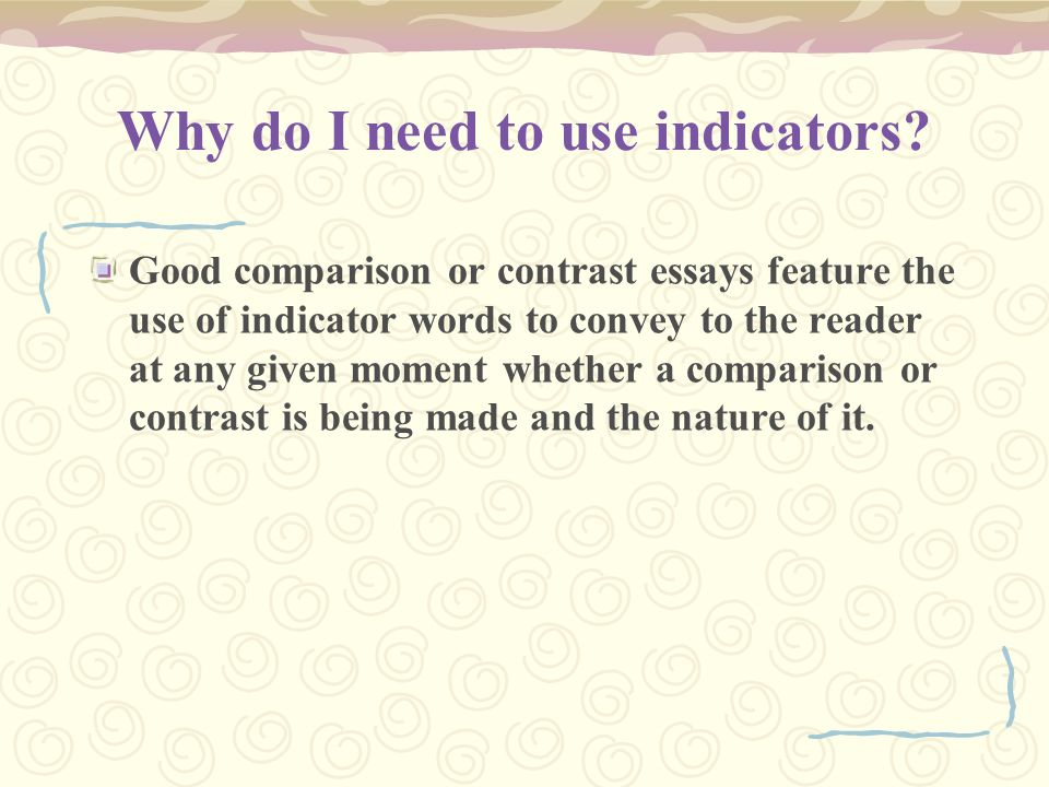 Why do I need to use indicators? Good comparison or contrast essays feature the use of indicator words to convey to the reader at any given moment whe