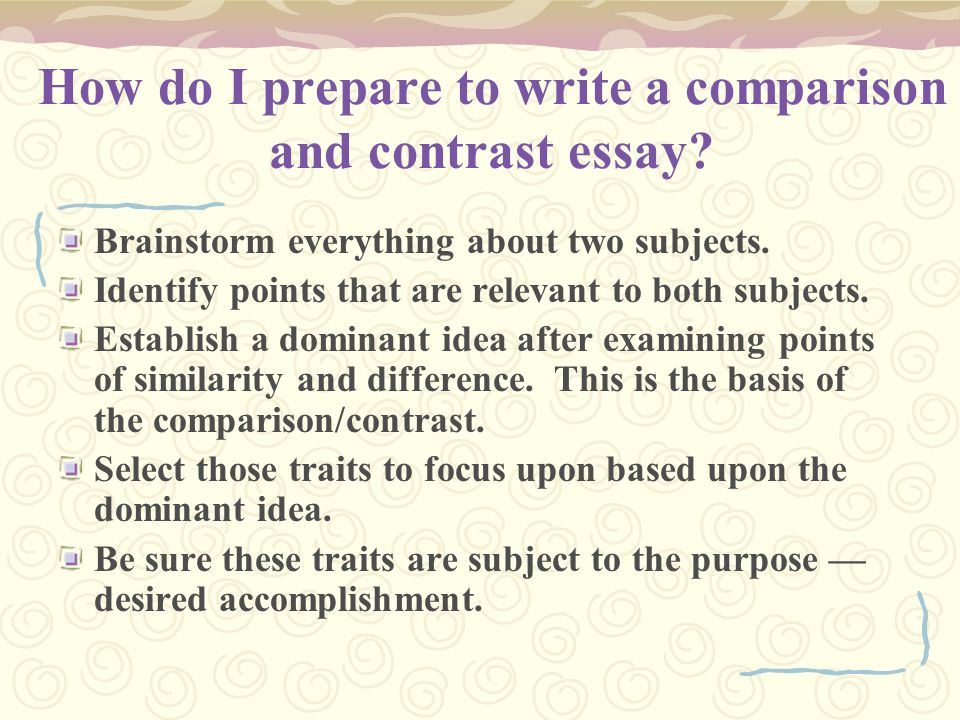 How do I prepare to write a comparison and contrast essay? Brainstorm everything about two subjects. Identify points that are relevant to both subject