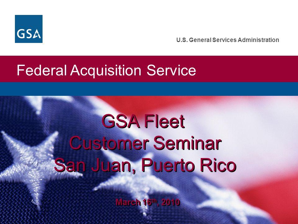 Federal Acquisition Service U.S. General Services Administration GSA Fleet Customer Seminar San Juan, Puerto Rico March 16 th, 2010