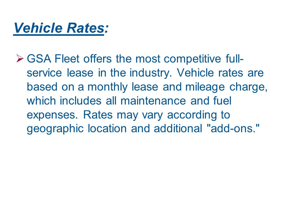 Vehicle Rates:  GSA Fleet offers the most competitive full- service lease in the industry. Vehicle rates are based on a monthly lease and mileage cha