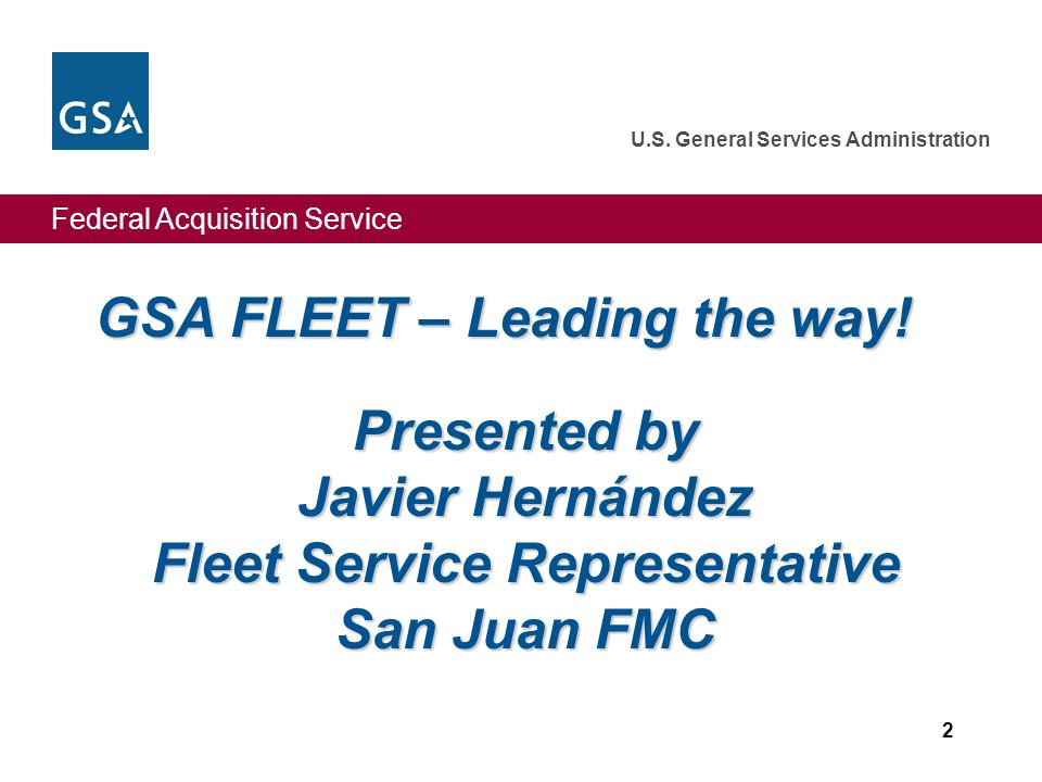 Federal Acquisition Service U.S. General Services Administration 2 GSA FLEET – Leading the way! Presented by Javier Hernández Fleet Service Representa