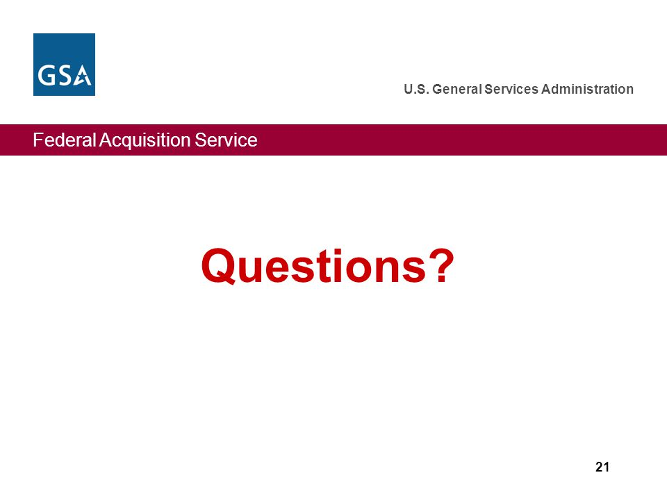 Federal Acquisition Service U.S. General Services Administration 21 Questions?