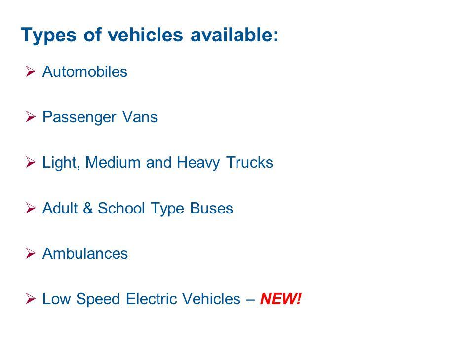 Types of vehicles available:  Automobiles  Passenger Vans  Light, Medium and Heavy Trucks  Adult & School Type Buses  Ambulances  Low Speed Elec