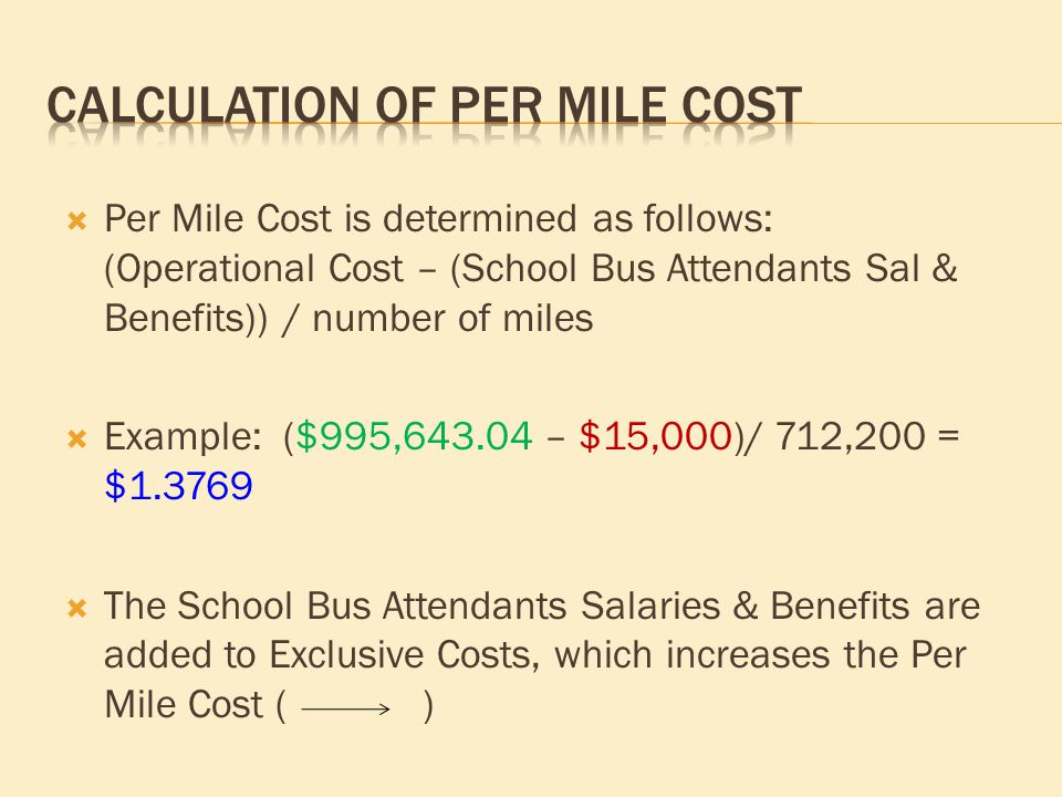  Per Mile Cost is determined as follows: (Operational Cost – (School Bus Attendants Sal & Benefits)) / number of miles  Example: ($995,643.04 – $15,