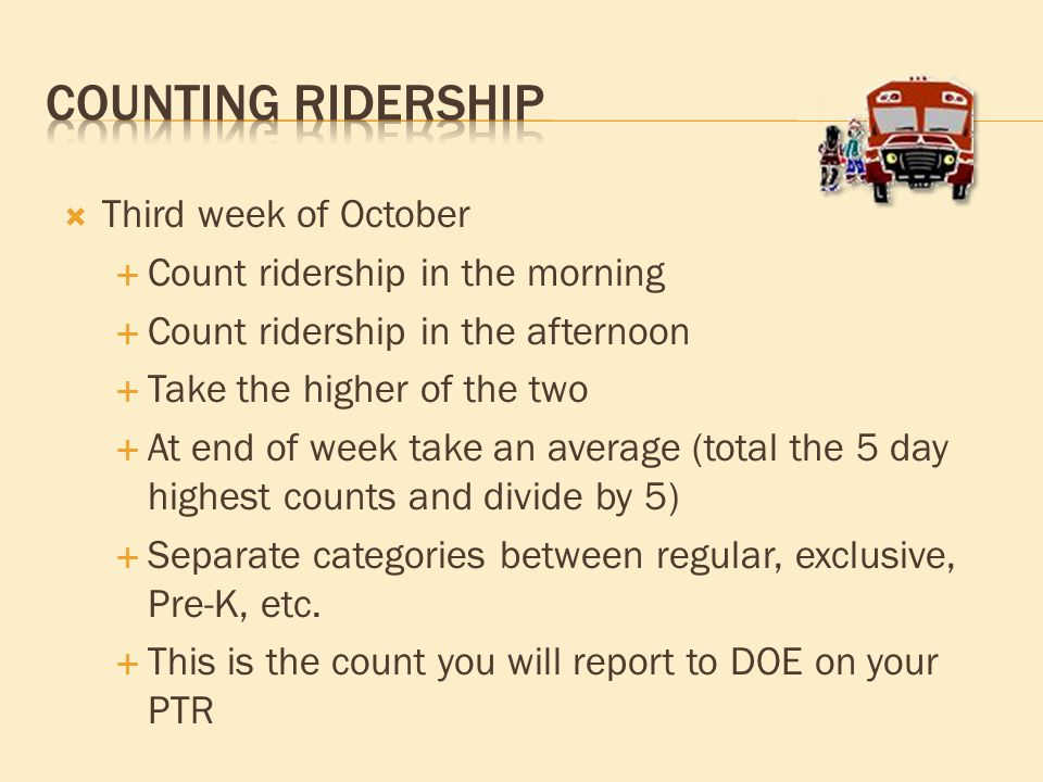  Third week of October  Count ridership in the morning  Count ridership in the afternoon  Take the higher of the two  At end of week take an average (total the 5 day highest counts and divide by 5)  Separate categories between regular, exclusive, Pre-K, etc.