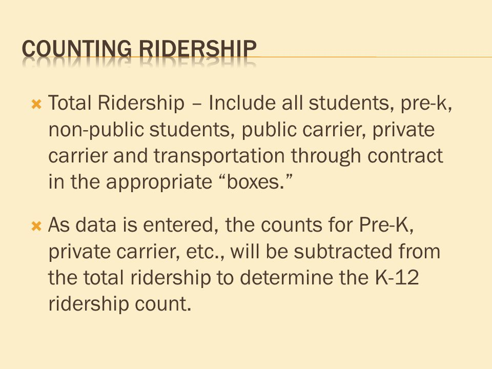  Total Ridership – Include all students, pre-k, non-public students, public carrier, private carrier and transportation through contract in the appropriate boxes.  As data is entered, the counts for Pre-K, private carrier, etc., will be subtracted from the total ridership to determine the K-12 ridership count.