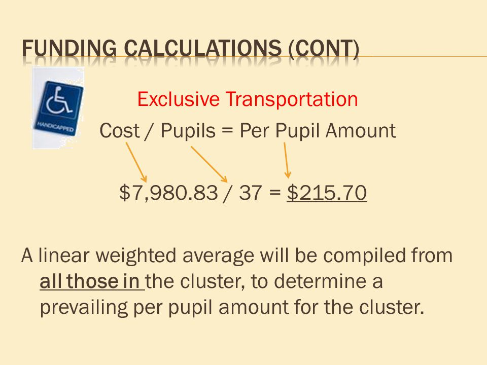 Exclusive Transportation Cost / Pupils = Per Pupil Amount $7,980.83 / 37 = $215.70 A linear weighted average will be compiled from all those in the cl
