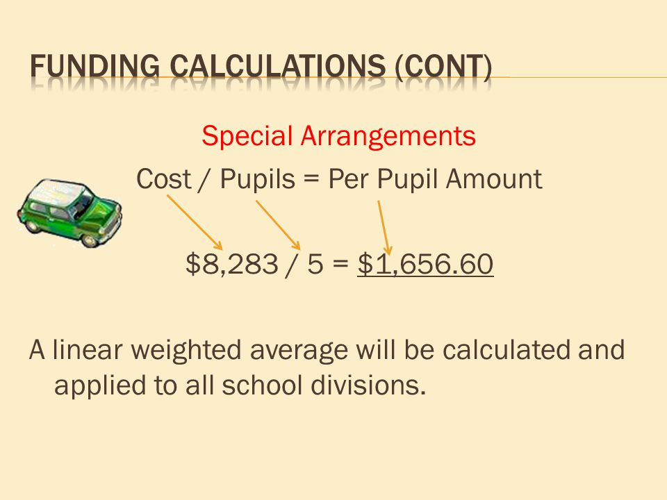 Special Arrangements Cost / Pupils = Per Pupil Amount $8,283 / 5 = $1,656.60 A linear weighted average will be calculated and applied to all school di