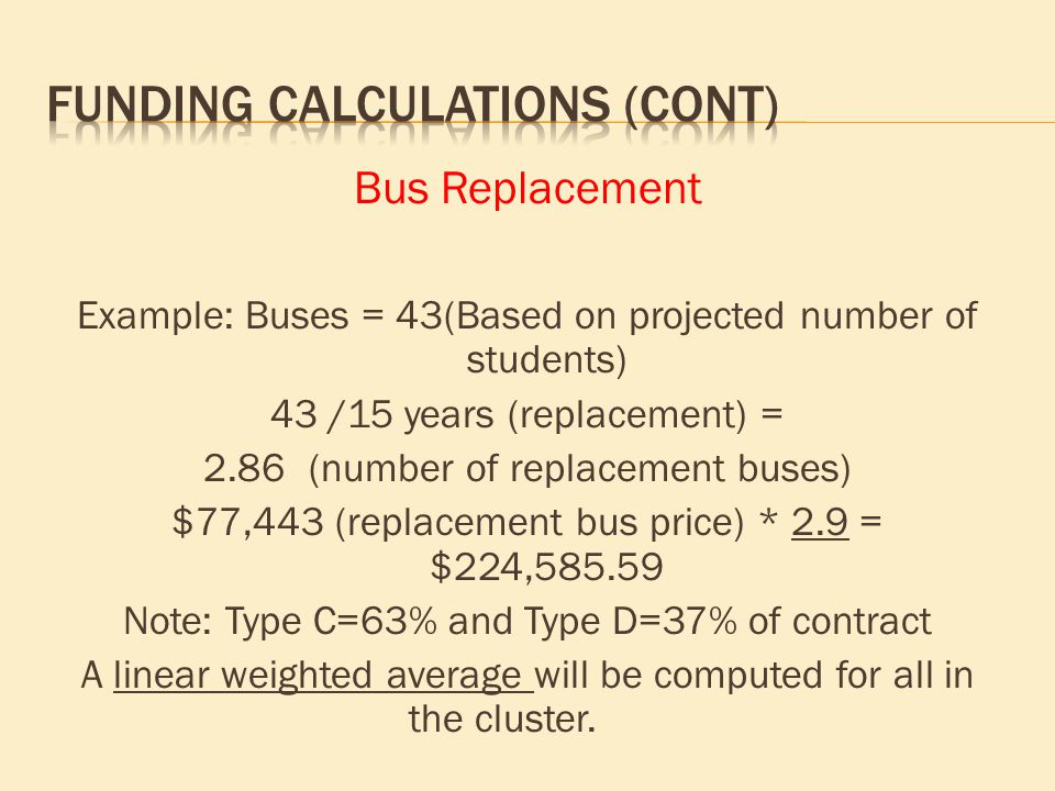 Bus Replacement Example: Buses = 43(Based on projected number of students) 43 /15 years (replacement) = 2.86(number of replacement buses) $77,443 (rep