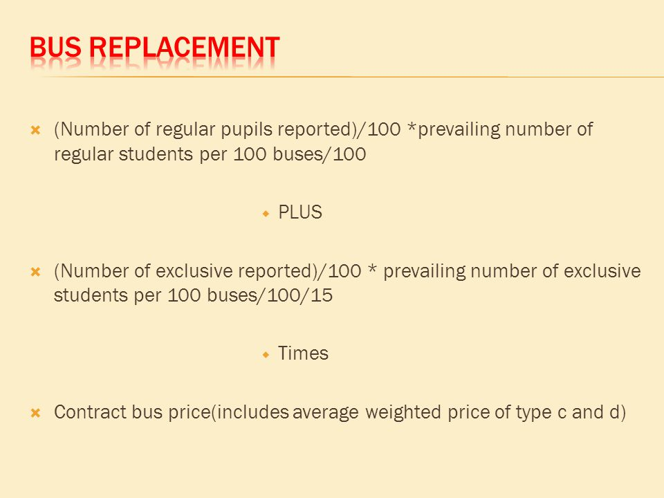  (Number of regular pupils reported)/100 *prevailing number of regular students per 100 buses/100  PLUS  (Number of exclusive reported)/100 * prevailing number of exclusive students per 100 buses/100/15  Times  Contract bus price(includes average weighted price of type c and d)