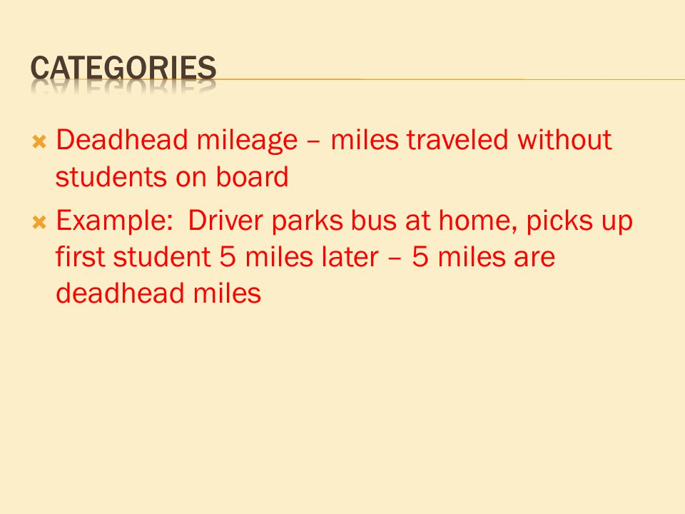  Deadhead mileage – miles traveled without students on board  Example: Driver parks bus at home, picks up first student 5 miles later – 5 miles are deadhead miles