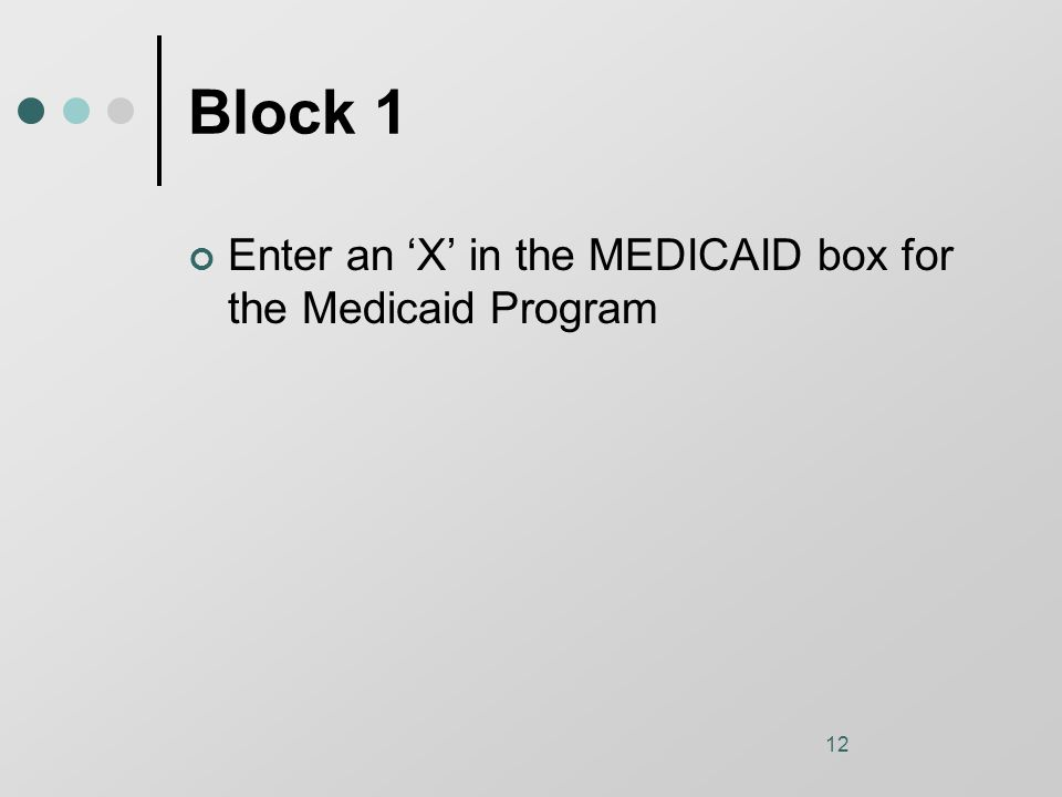12 Block 1 Enter an 'X' in the MEDICAID box for the Medicaid Program