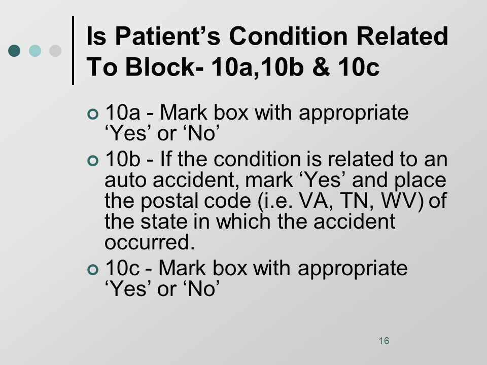 16 Is Patient's Condition Related To Block- 10a,10b & 10c 10a - Mark box with appropriate 'Yes' or 'No' 10b - If the condition is related to an auto accident, mark 'Yes' and place the postal code (i.e.