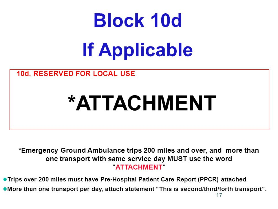 Block 10d If Applicable *Emergency Ground Ambulance trips 200 miles and over, and more than one transport with same service day MUST use the word ATTACHMENT l Trips over 200 miles must have Pre-Hospital Patient Care Report (PPCR) attached l More than one transport per day, attach statement This is second/third/forth transport .