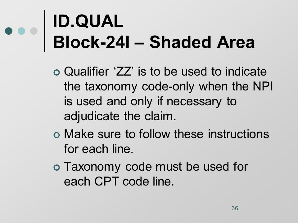 36 ID.QUAL Block-24I – Shaded Area Qualifier 'ZZ' is to be used to indicate the taxonomy code-only when the NPI is used and only if necessary to adjudicate the claim.
