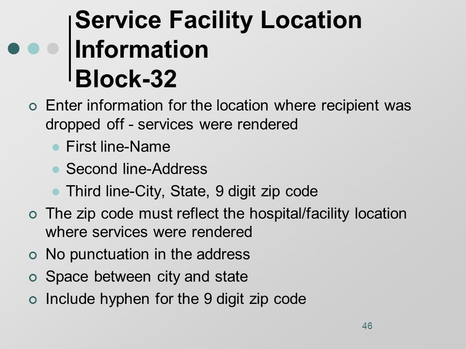 46 Service Facility Location Information Block-32 Enter information for the location where recipient was dropped off - services were rendered First line-Name Second line-Address Third line-City, State, 9 digit zip code The zip code must reflect the hospital/facility location where services were rendered No punctuation in the address Space between city and state Include hyphen for the 9 digit zip code