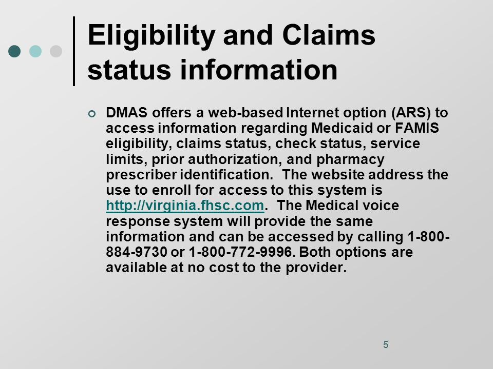 5 Eligibility and Claims status information DMAS offers a web-based Internet option (ARS) to access information regarding Medicaid or FAMIS eligibility, claims status, check status, service limits, prior authorization, and pharmacy prescriber identification.