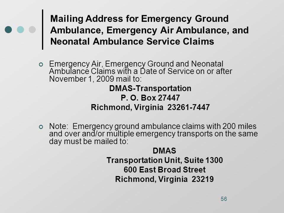 56 Mailing Address for Emergency Ground Ambulance, Emergency Air Ambulance, and Neonatal Ambulance Service Claims Emergency Air, Emergency Ground and Neonatal Ambulance Claims with a Date of Service on or after November 1, 2009 mail to: DMAS-Transportation P.