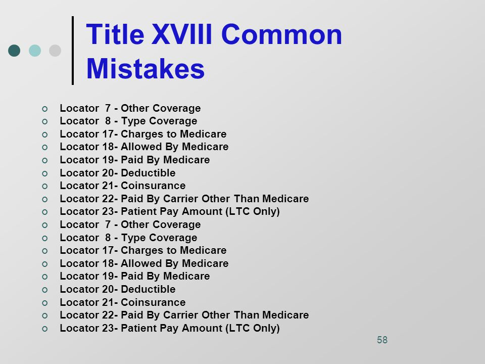 58 Title XVIII Common Mistakes Locator 7 - Other Coverage Locator 8 - Type Coverage Locator 17- Charges to Medicare Locator 18- Allowed By Medicare Locator 19- Paid By Medicare Locator 20- Deductible Locator 21- Coinsurance Locator 22- Paid By Carrier Other Than Medicare Locator 23- Patient Pay Amount (LTC Only) Locator 7 - Other Coverage Locator 8 - Type Coverage Locator 17- Charges to Medicare Locator 18- Allowed By Medicare Locator 19- Paid By Medicare Locator 20- Deductible Locator 21- Coinsurance Locator 22- Paid By Carrier Other Than Medicare Locator 23- Patient Pay Amount (LTC Only)