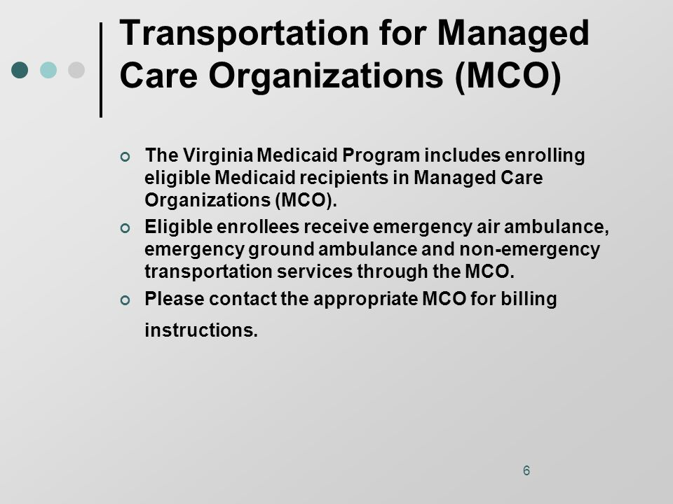 6 Transportation for Managed Care Organizations (MCO) The Virginia Medicaid Program includes enrolling eligible Medicaid recipients in Managed Care Organizations (MCO).