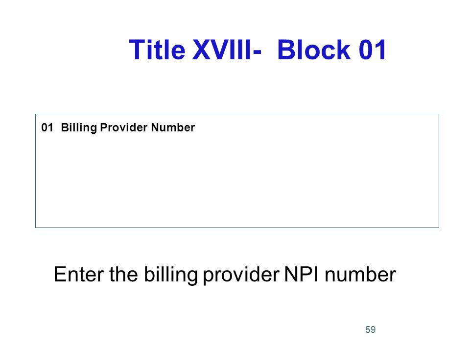Title XVIII- Block 01 01 Billing Provider Number Enter the billing provider NPI number 59