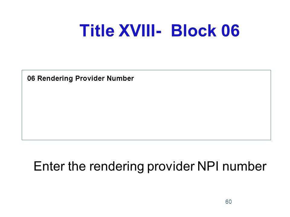 Title XVIII- Block 06 06 Rendering Provider Number Enter the rendering provider NPI number 60