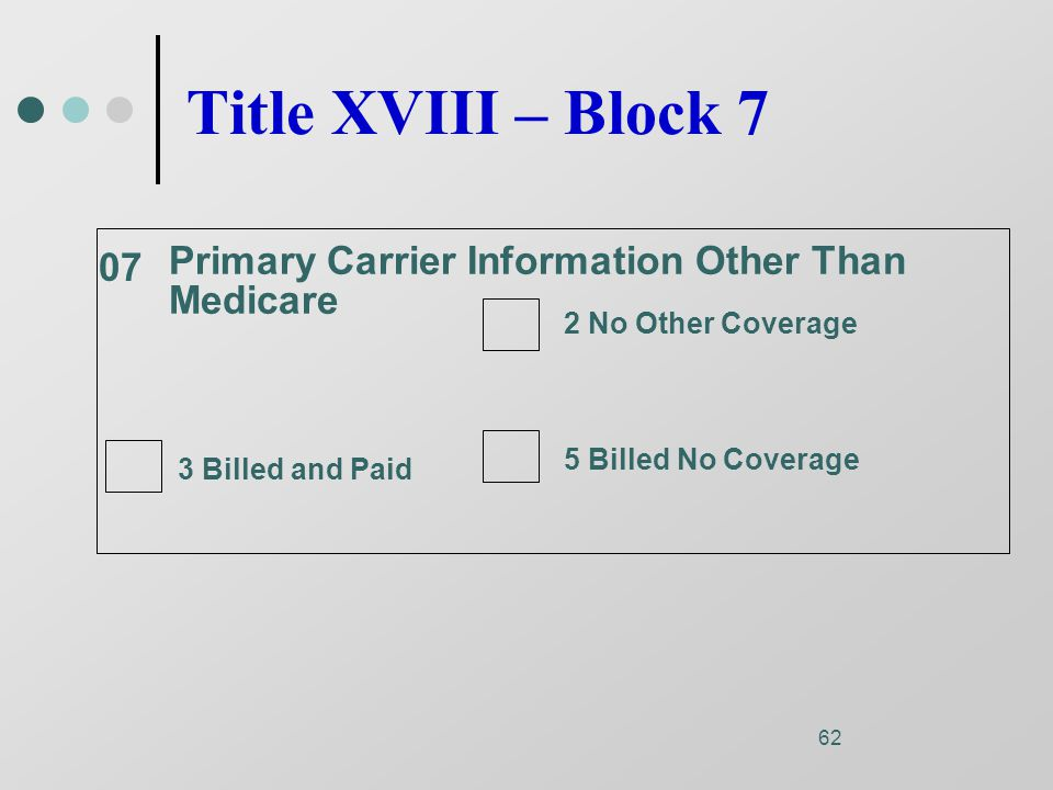 62 Primary Carrier Information Other Than Medicare 07 2 No Other Coverage 5 Billed No Coverage 3 Billed and Paid Title XVIII – Block 7
