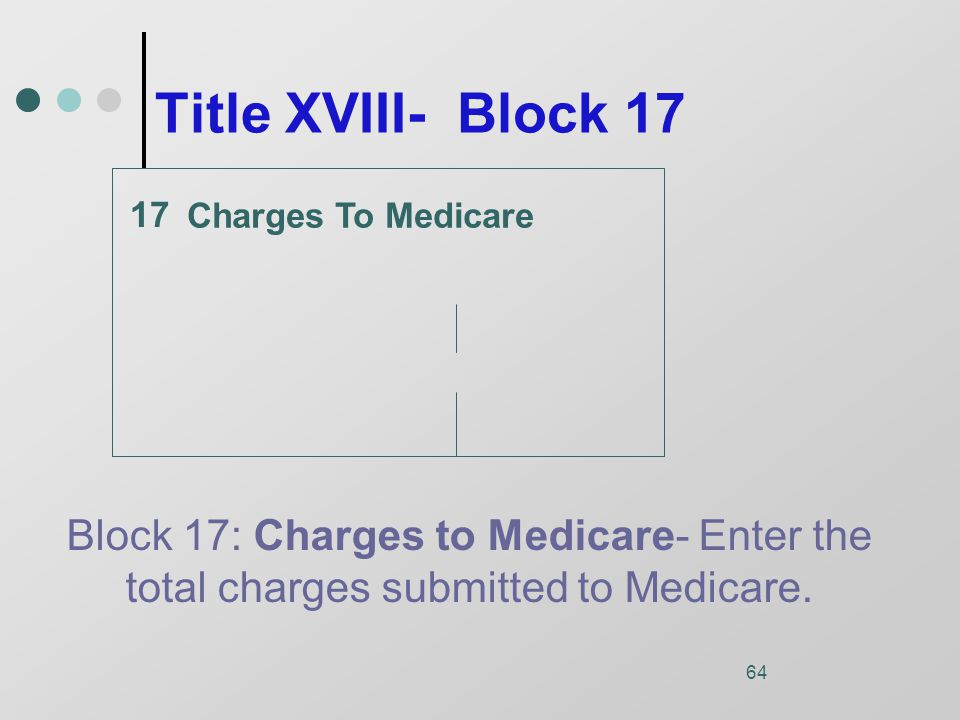 64 Title XVIII- Block 17 Charges To Medicare Block 17: Charges to Medicare- Enter the total charges submitted to Medicare.