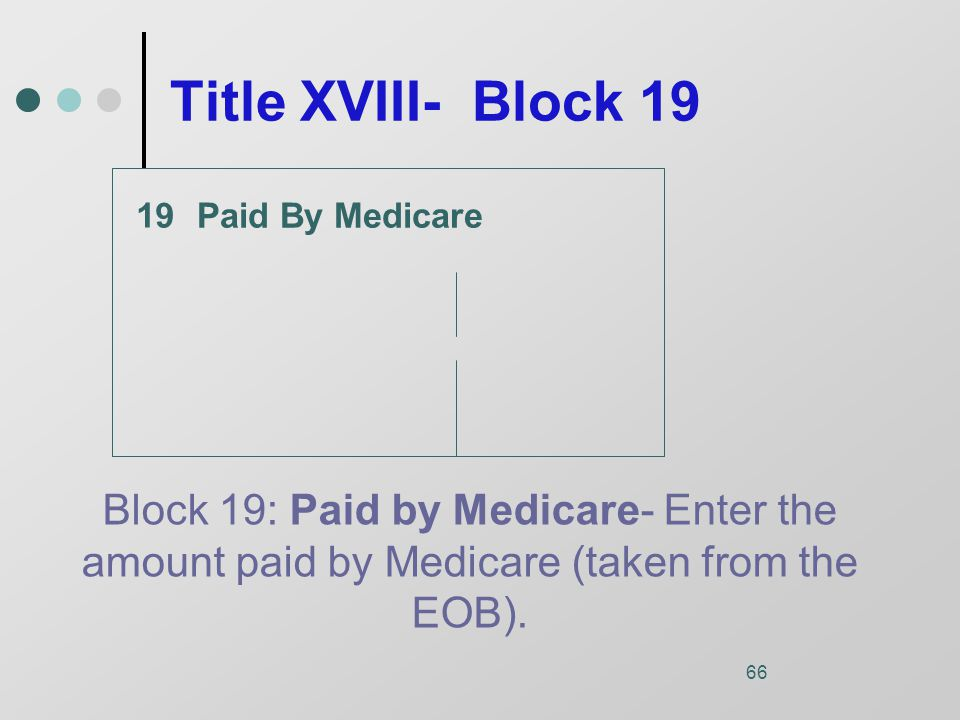66 Title XVIII- Block 19 Paid By Medicare Block 19: Paid by Medicare- Enter the amount paid by Medicare (taken from the EOB).